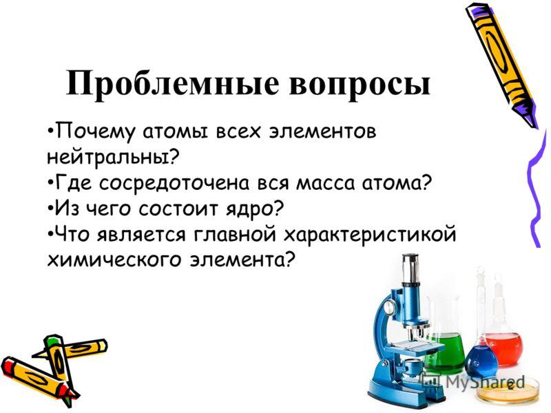 Проблемные вопросы Почему атомы всех элементов нейтральны? Где сосредоточена вся масса атома? Из чего состоит ядро? Что является главной характеристикой химического элемента? 2