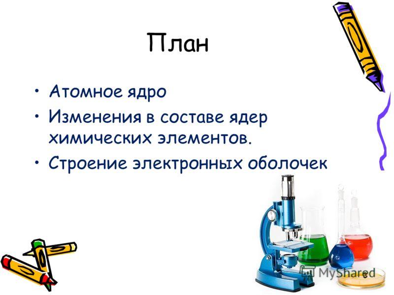 План Атомное ядро Изменения в составе ядер химических элементов. Строение электронных оболочек 3