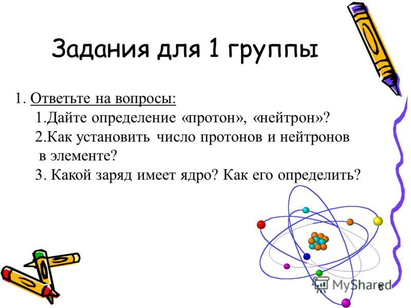 Задания для 1 группы 1. Ответьте на вопросы: 1.Дайте определение «протон», «нейтрон»? 2.Как установить число протонов и нейтронов в элементе? 3. Какой заряд имеет ядро? Как его определить? 5