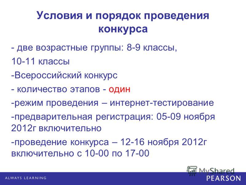 Условия и порядок проведения конкурса - две возрастные группы: 8-9 классы, 10-11 классы -Всероссийский конкурс - количество этапов - один -режим проведения – интернет-тестирование -предварительная регистрация: 05-09 ноября 2012г включительно -проведе
