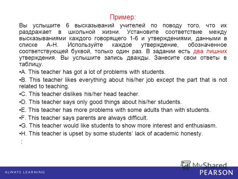 Пример: Вы услышите 6 высказываний учителей по поводу того, что их раздражает в школьной жизни. Установите соответствие между высказываниями каждого говорящего 1-6 и утверждениями, данными в списке A-H. Используйте каждое утверждение, обозначенное со