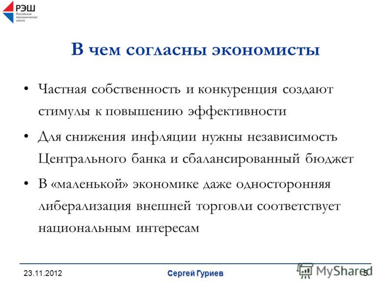 23.11.2012 Сергей Гуриев 5 В чем согласны экономисты Частная собственность и конкуренция создают стимулы к повышению эффективности Для снижения инфляции нужны независимость Центрального банка и сбалансированный бюджет В «маленькой» экономике даже одн