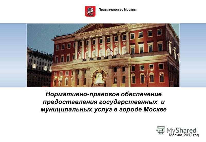 Правительство Москвы Нормативно-правовое обеспечение предоставления государственных и муниципальных услуг в городе Москве Москва, 2012 год