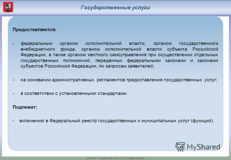 КОМИТЕТ ГОСУДАРСТВЕННЫХ УСЛУГ ГОРОДА МОСКВЫ Государственные услуги Предоставляются: -федеральным органом исполнительной власти, органом государственного внебюджетного фонда, органом исполнительной власти субъекта Российской Федерации, а также органом