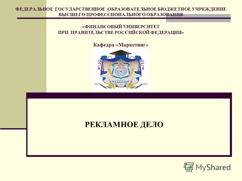 ФЕДЕРАЛЬНОЕ ГОСУДАРСТВЕННОЕ ОБРАЗОВАТЕЛЬНОЕ БЮДЖЕТНОЕ УЧРЕЖДЕНИЕ ВЫСШЕГО ПРОФЕССИОНАЛЬНОГО ОБРАЗОВАНИЯ «ФИНАНСОВЫЙ УНИВЕРСИТЕТ ПРИ ПРАВИТЕЛЬСТВЕ РОССИЙСКОЙ ФЕДЕРАЦИИ» Кафедра «Маркетинг» РЕКЛАМНОЕ ДЕЛО