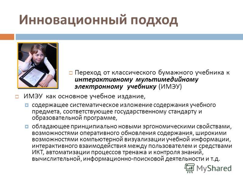 Инновационный подход Переход от классического бумажного учебника к интерактивному мультимедийному электронному учебнику ( ИМЭУ ) ИМЭУ как основное учебное издание, содержащее систематическое изложение содержания учебного предмета, соответствующее гос