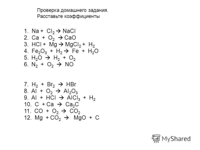 1. Na + CI 2 NaCI 2. Сa + O 2 CaO 3. HCI + Mg MgCI 2 + H 2 4. Fe 2 O 3 + H 2 Fe + H 2 O 5.H 2 O H 2 + O 2 6.N 2 + O 2 NO 7. H 2 + Br 2 HBr 8. AI + O 2 AI 2 O 3 9. AI + HCI AICI 3 + H 2 10. C + Ca Ca 2 C 11. CO + O 2 CO 2 12. Mg + CO 2 MgO + C Проверк