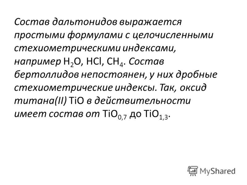 Состав дальтонидов выражается простыми формулами с целочисленными стехиометрическими индексами, например Н 2 О, НСl, СН 4. Состав бертоллидов непостоянен, у них дробные стехиометрические индексы. Так, оксид титана(II) ТiO в действительности имеет сос