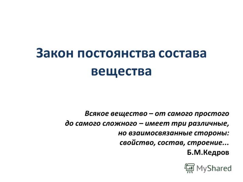 Закон постоянства состава вещества Всякое вещество – от самого простого до самого сложного – имеет три различные, но взаимосвязанные стороны: свойство, состав, строение... Б.М.Кедров