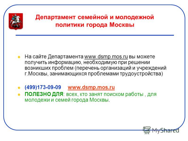 Департамент семейной и молодежной политики города Москвы На сайте Департамента www.dsmp.mos.ru вы можете получить информацию, необходимую при решении возникших проблем (перечень организаций и учреждений г.Москвы, занимающихся проблемами трудоустройст