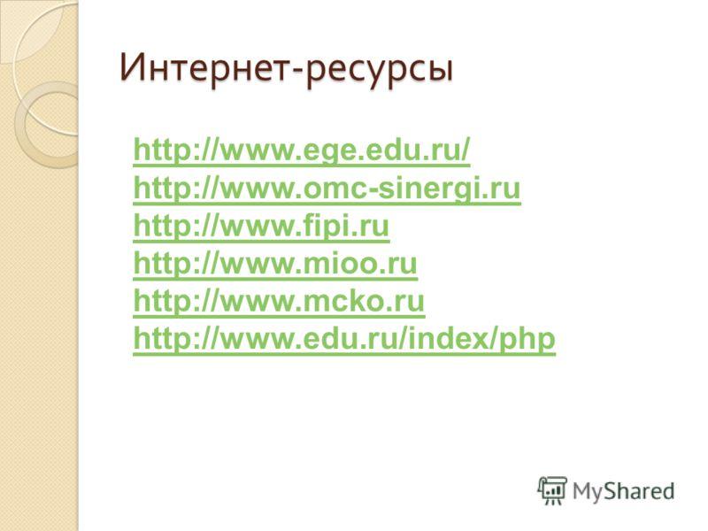 Интернет - ресурсы http://www.ege.edu.ru/ http://www.omc-sinergi.ru http://www.fipi.ru http://www.mioo.ru http://www.mcko.ru http://www.edu.ru/index/php