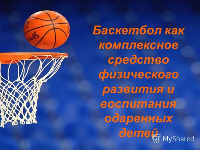 Баскетбол как комплексное средство физического развития и воспитания одаренных детей