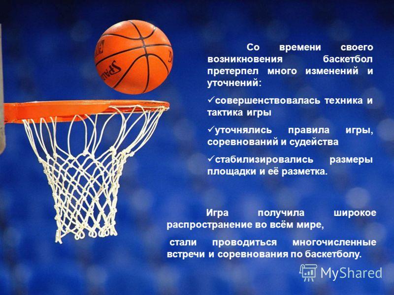 Игра получила широкое распространение во всём мире, стали проводиться многочисленные встречи и соревнования по баскетболу. Со времени своего возникновения баскетбол претерпел много изменений и уточнений: совершенствовалась техника и тактика игры уточ