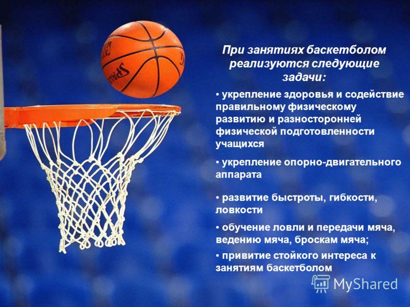 привитие стойкого интереса к занятиям баскетболом При занятиях баскетболом реализуются следующие задачи: укрепление здоровья и содействие правильному физическому развитию и разносторонней физической подготовленности учащихся укрепление опорно-двигате