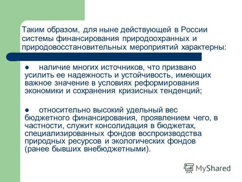 Таким образом, для ныне действующей в России системы финансирования природоохранных и природовосстановительных мероприятий характерны: наличие многих источников, что призвано усилить ее надежность и устойчивость, имеющих важное значение в условиях ре