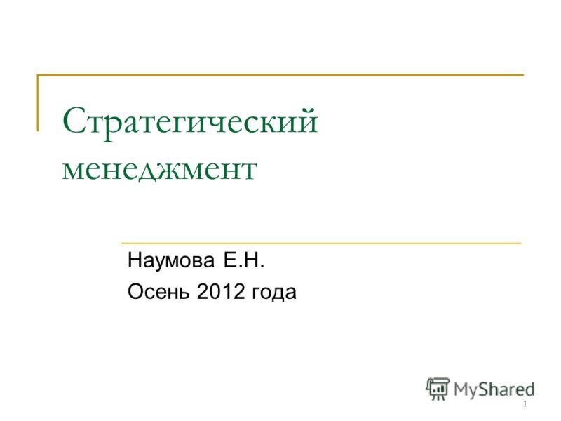 1 Стратегический менеджмент Наумова Е.Н. Осень 2012 года