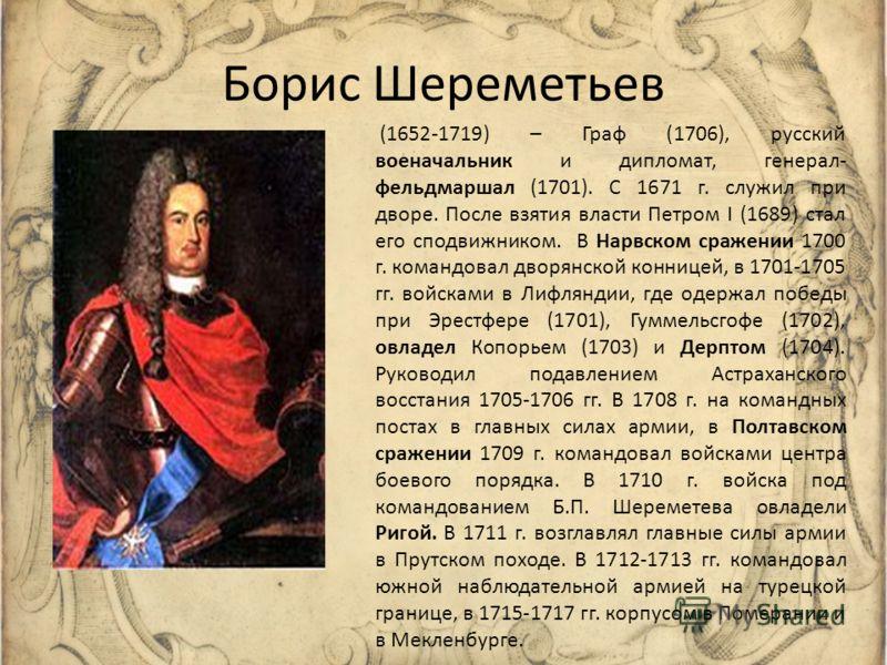 Борис Шереметьев (1652-1719) – Граф (1706), русский военачальник и дипломат, генерал- фельдмаршал (1701). С 1671 г. служил при дворе. После взятия власти Петром I (1689) стал его сподвижником. В Нарвском сражении 1700 г. командовал дворянской коннице