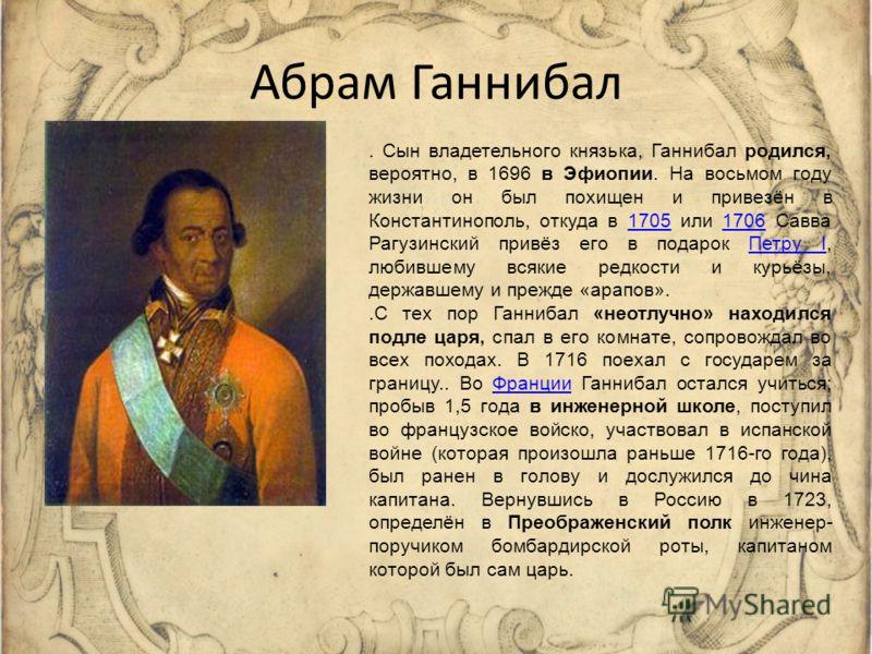 Абрам Ганнибал. Сын владетельного князька, Ганнибал родился, вероятно, в 1696 в Эфиопии. На восьмом году жизни он был похищен и привезён в Константинополь, откуда в 1705 или 1706 Савва Рагузинский привёз его в подарок Петру I, любившему всякие редкос