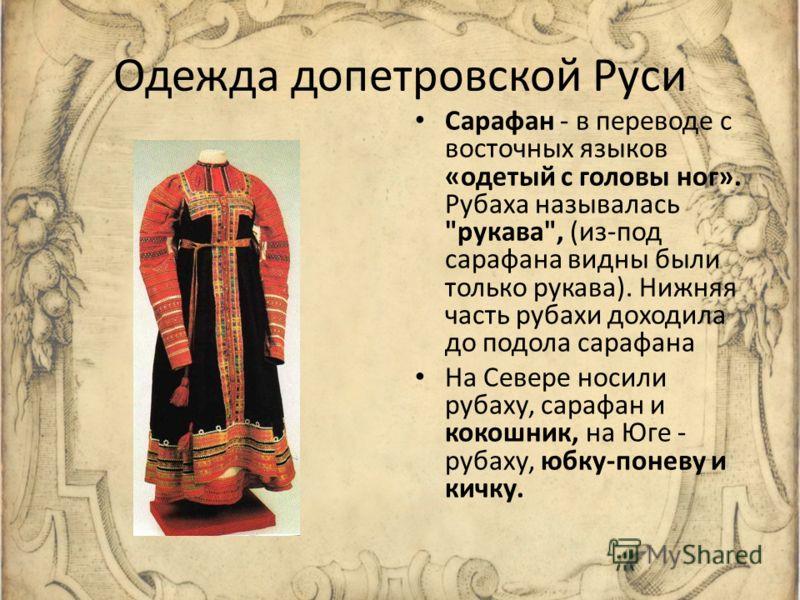 Одежда допетровской Руси Сарафан - в переводе с восточных языков «одетый с головы ног». Рубаха называлась