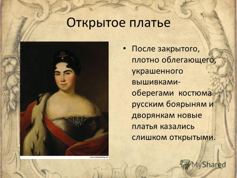Открытое платье После закрытого, плотно облегающего, украшенного вышивками- оберегами костюма русским боярыням и дворянкам новые платья казались слишком открытыми.
