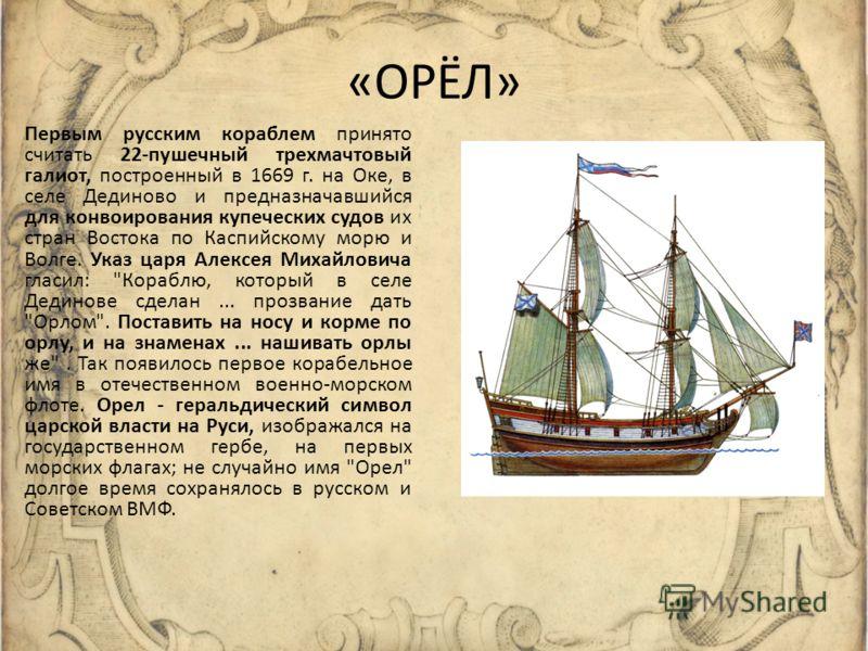 «ОРЁЛ» Первым русским кораблем принято считать 22-пушечный трехмачтовый галиот, построенный в 1669 г. на Оке, в селе Дединово и предназначавшийся для конвоирования купеческих судов их стран Востока по Каспийскому морю и Волге. Указ царя Алексея Михай