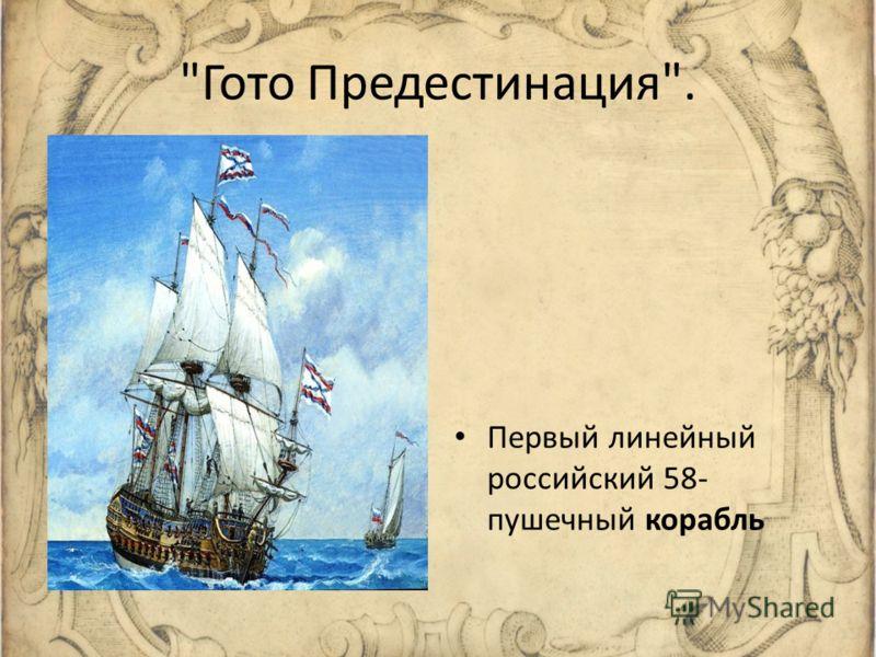 Гото Предестинация. Первый линейный российский 58- пушечный корабль