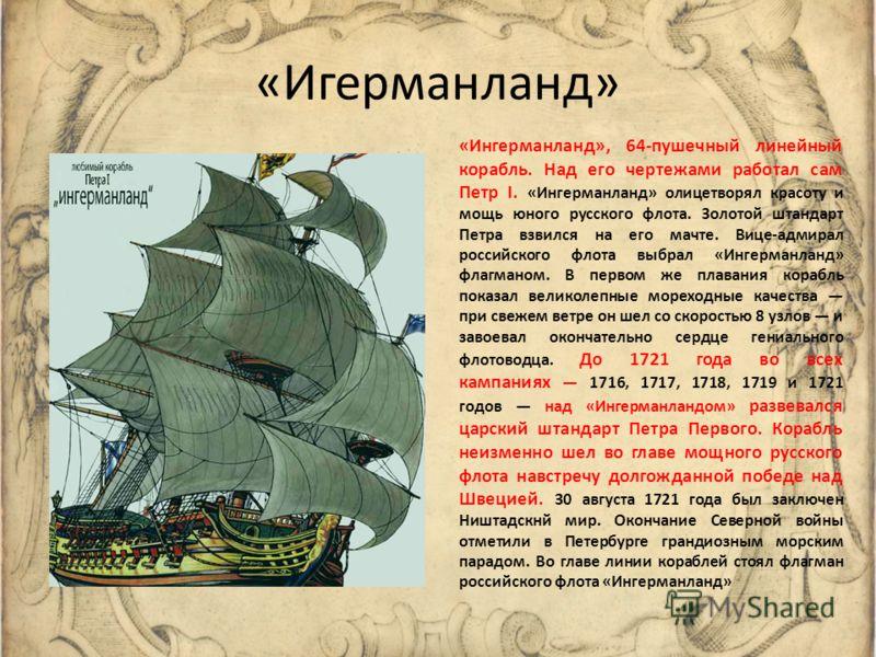 «Игерманланд» «Ингерманланд», 64-пушечный линейный корабль. Над его чертежами работал сам Петр I. «Ингерманланд» олицетворял красоту и мощь юного русского флота. Золотой штандарт Петра взвился на его мачте. Вице-адмирал российского флота выбрал «Инге