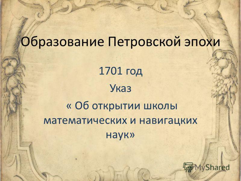 Образование Петровской эпохи 1701 год Указ « Об открытии школы математических и навигацких наук»