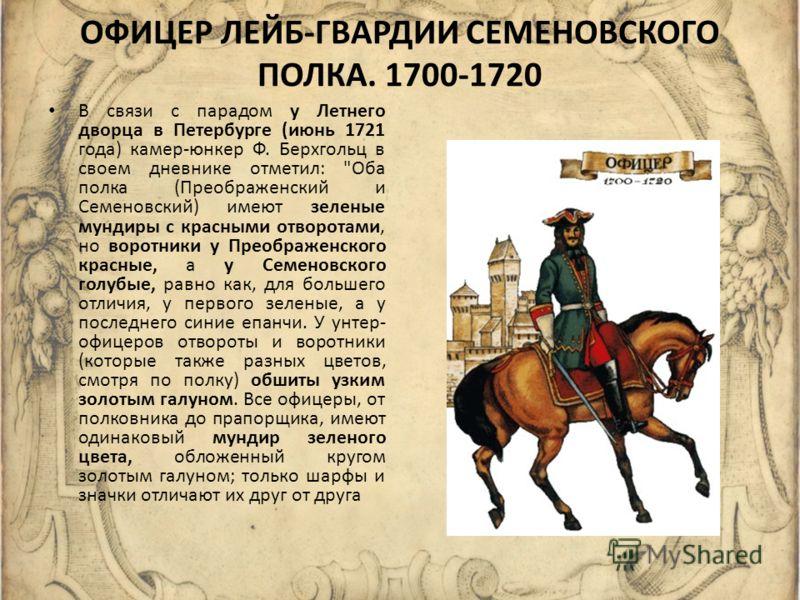 ОФИЦЕР ЛЕЙБ-ГВАРДИИ СЕМЕНОВСКОГО ПОЛКА. 1700-1720 В связи с парадом у Летнего дворца в Петербурге (июнь 1721 года) камер-юнкер Ф. Берхгольц в своем дневнике отметил: