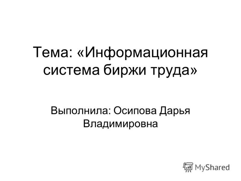 Тема: «Информационная система биржи труда» Выполнила: Осипова Дарья Владимировна