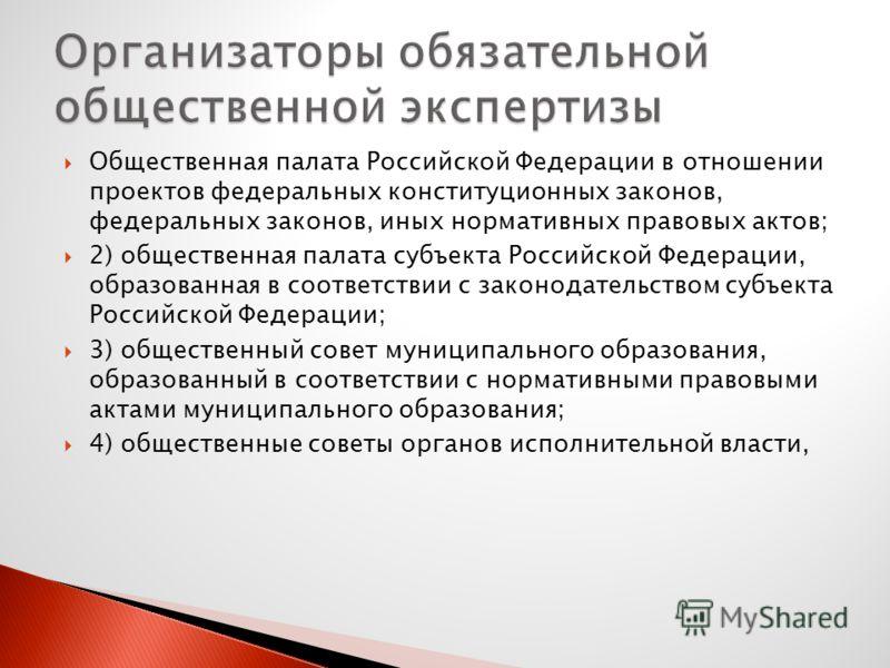 Общественная палата Российской Федерации в отношении проектов федеральных конституционных законов, федеральных законов, иных нормативных правовых актов; 2) общественная палата субъекта Российской Федерации, образованная в соответствии с законодательс