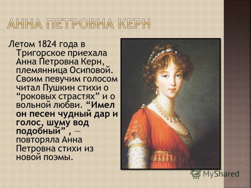 Летом 1824 года в Тригорское приехала Анна Петровна Керн, племянница Осиповой. Своим певучим голосом читал Пушкин стихи о роковых страстях и о вольной любви. Имел он песен чудный дар и голос, шуму вод подобный, повторяла Анна Петровна стихи из новой