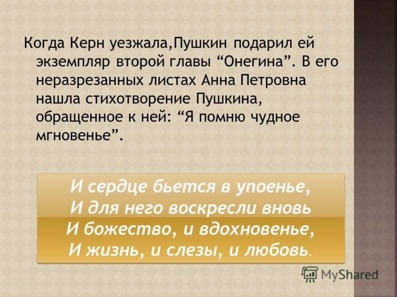 Когда Керн уезжала,Пушкин подарил ей экземпляр второй главы Онегина. В его неразрезанных листах Анна Петровна нашла стихотворение Пушкина, обращенное к ней: Я помню чудное мгновенье. И сердце бьется в упоенье, И для него воскресли вновь И божество, и