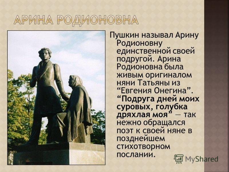 Пушкин называл Арину Родионовну единственной своей подругой. Арина Родионовна была живым оригиналом няни Татьяны из Евгения Онегина. Подруга дней моих суровых, голубка дряхлая моя так нежно обращался поэт к своей няне в позднейшем стихотворном послан
