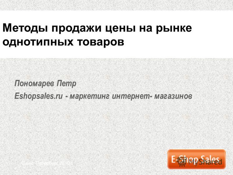 Санкт-Петербург, 2010 г. Пономарев Петр Eshopsales.ru - маркетинг интернет- магазинов Методы продажи цены на рынке однотипных товаров