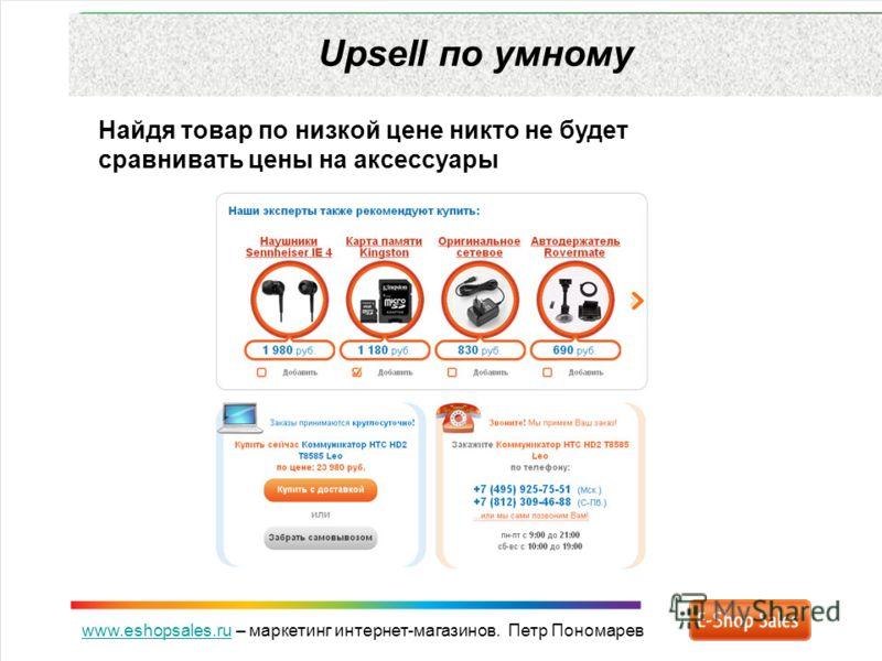 www.eshopsales.ruwww.eshopsales.ru – маркетинг интернет-магазинов. Петр Пономарев Upsell по умному Найдя товар по низкой цене никто не будет сравнивать цены на аксессуары