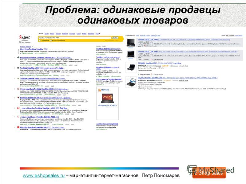 www.eshopsales.ruwww.eshopsales.ru – маркетинг интернет-магазинов. Петр Пономарев Проблема: одинаковые продавцы одинаковых товаров