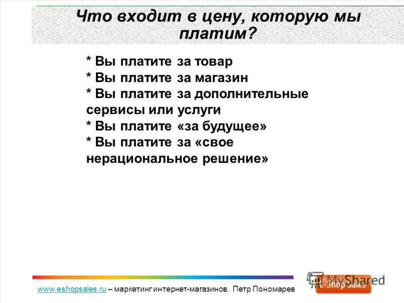 www.eshopsales.ruwww.eshopsales.ru – маркетинг интернет-магазинов. Петр Пономарев Что входит в цену, которую мы платим? * Вы платите за товар * Вы платите за магазин * Вы платите за дополнительные сервисы или услуги * Вы платите «за будущее» * Вы пла