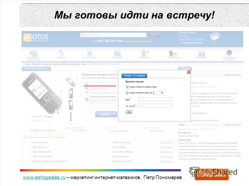 www.eshopsales.ruwww.eshopsales.ru – маркетинг интернет-магазинов. Петр Пономарев Мы готовы идти на встречу!
