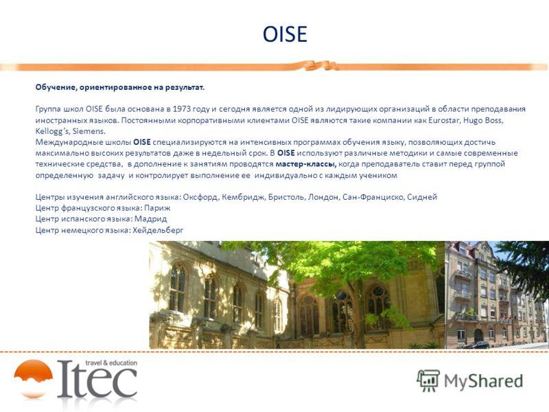 OISE Обучение, ориентированное на результат. Группа школ OISE была основана в 1973 году и сегодня является одной из лидирующих организаций в области преподавания иностранных языков. Постоянными корпоративными клиентами OISE являются такие компании ка