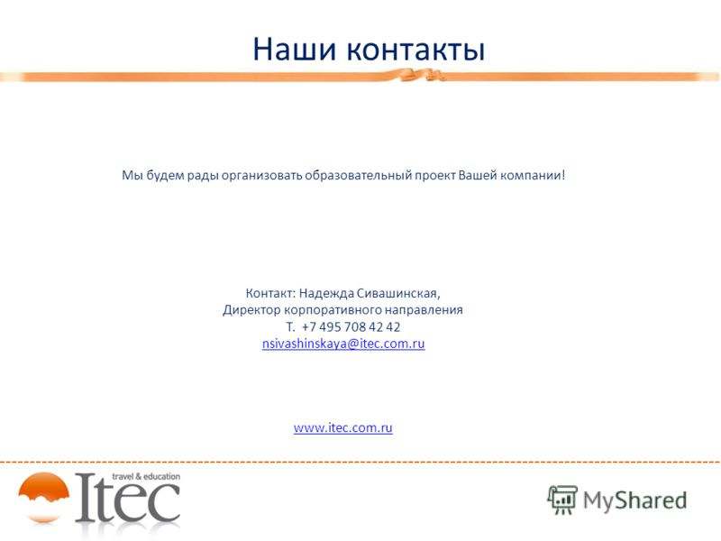 Мы будем рады организовать образовательный проект Вашей компании! Контакт: Надежда Сивашинская, Директор корпоративного направления Т. +7 495 708 42 42 nsivashinskaya@itec.com.ru www.itec.com.ru Наши контакты