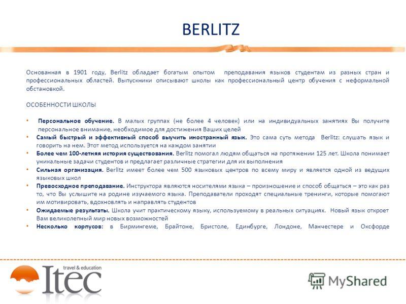 BERLITZ Основанная в 1901 году, Berlitz обладает богатым опытом преподавания языков студентам из разных стран и профессиональных областей. Выпускники описывают школы как профессиональный центр обучения с неформальной обстановкой. ОСОБЕННОСТИ ШКОЛЫ Пе