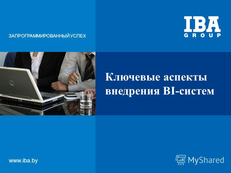 Ключевые аспекты внедрения BI-систем ЗАПРОГРАММИРОВАННЫЙ УСПЕХ www.iba.by