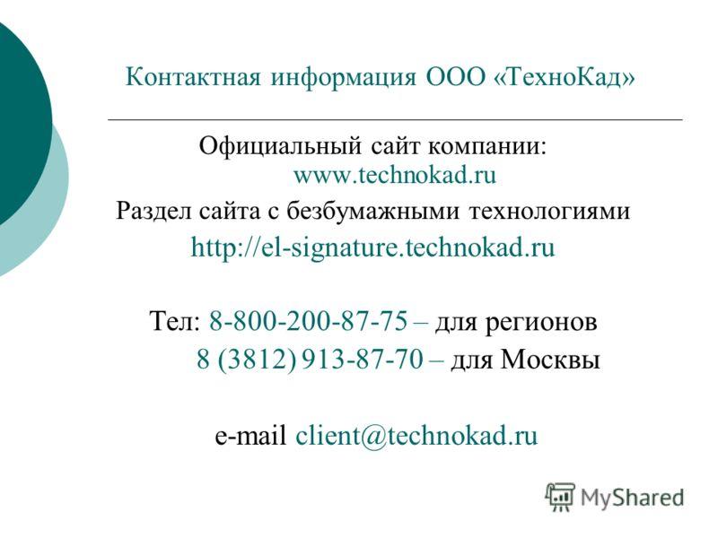 Контактная информация ООО «ТехноКад» Официальный сайт компании: www.technokad.ru Раздел сайта с безбумажными технологиями http://el-signature.technokad.ru Тел: 8-800-200-87-75 – для регионов 8 (3812) 913-87-70 – для Москвы e-mail client@technokad.ru