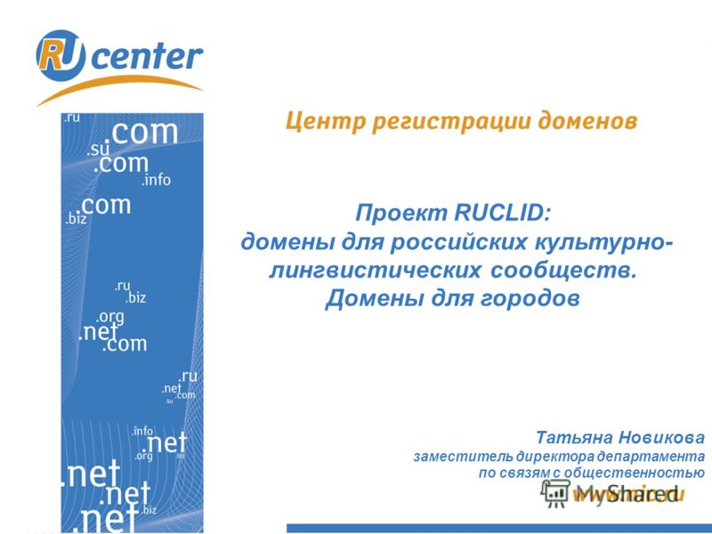 Проект RUCLID: домены для российских культурно- лингвистических сообществ. Домены для городов Татьяна Новикова заместитель директора департамента по связям с общественностью