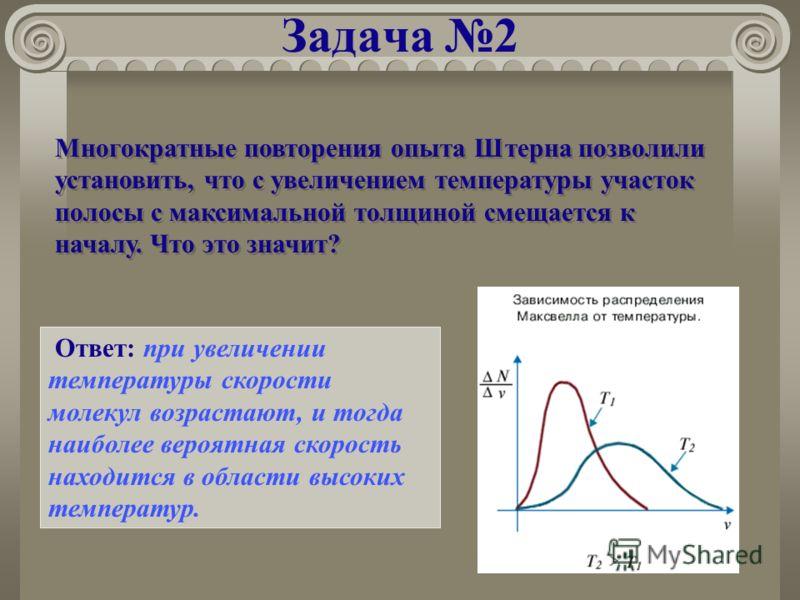Задача 2 Многократные повторения опыта Штерна позволили установить, что с увеличением температуры участок полосы с максимальной толщиной смещается к началу. Что это значит? Ответ: при увеличении температуры скорости молекул возрастают, и тогда наибол
