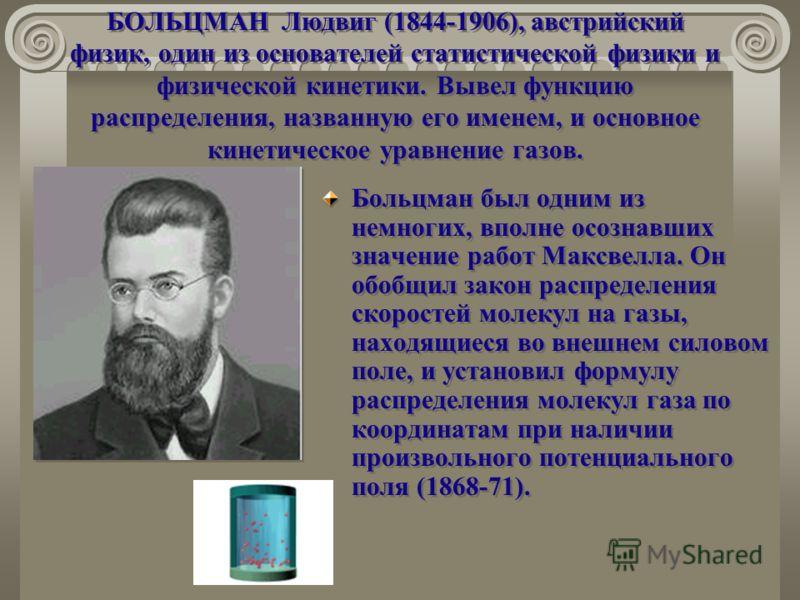 БОЛЬЦМАН Людвиг (1844-1906), австрийский физик, один из основателей статистической физики и физической кинетики. Вывел функцию распределения, названную его именем, и основное кинетическое уравнение газов. Больцман был одним из немногих, вполне осозна