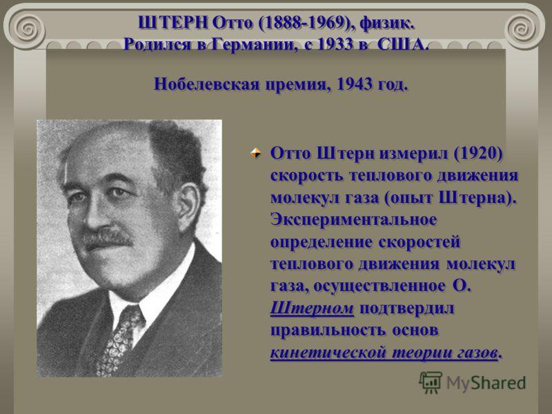 ШТЕРН Отто (1888-1969), физик. Родился в Германии, с 1933 в США. Отто Штерн измерил (1920) скорость теплового движения молекул газа (опыт Штерна). Экспериментальное определение скоростей теплового движения молекул газа, осуществленное О. Штерном подт