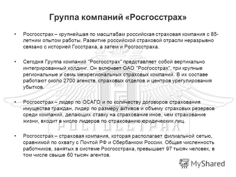 Группа компаний «Росгосстрах» Росгосстрах – крупнейшая по масштабам российская страховая компания с 85- летним опытом работы. Развитие российской страховой отрасли неразрывно связано с историей Госстраха, а затем и Росгосстраха. Сегодня Группа компан