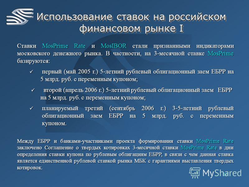 10 Использование ставок на российском финансовом рынке I Ставки MosPrime Rate и MosIBOR стали признанными индикаторами московского денежного рынка. В частности, на 3-месячной ставке MosPrime базируются: первый (май 2005 г.) 5-летний рублевый облигаци